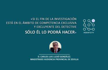 Sobre OSINT: «Si el fin de la investigación está en el ámbito de competencia exclusiva y excluyente del detective sólo él lo podrá hacer» Magistrado Audiencia Provincial de Sevilla D. Carlos Luis Lledó González.